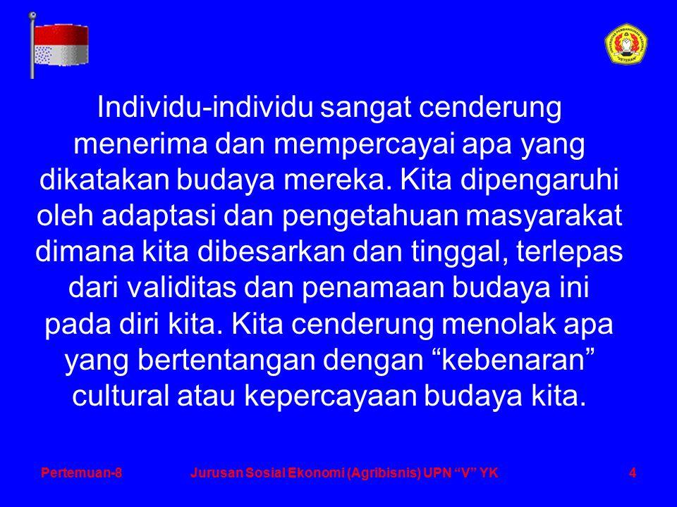 4Pertemuan-8Jurusan Sosial Ekonomi (Agribisnis) UPN V YK Individu-individu sangat cenderung menerima dan mempercayai apa yang dikatakan budaya mereka.