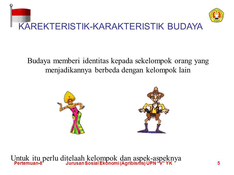 5Pertemuan-8Jurusan Sosial Ekonomi (Agribisnis) UPN V YK KAREKTERISTIK-KARAKTERISTIK BUDAYA Budaya memberi identitas kepada sekelompok orang yang menjadikannya berbeda dengan kelompok lain Untuk itu perlu ditelaah kelompok dan aspek-aspeknya