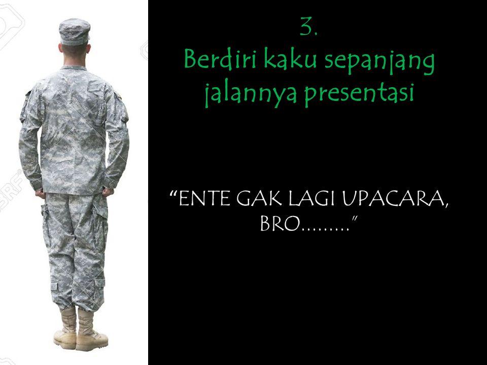 3. Berdiri kaku sepanjang jalannya presentasi ENTE GAK LAGI UPACARA, BRO.........