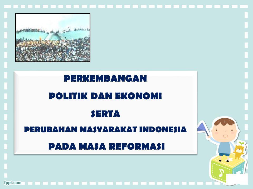 PERKEMBANGAN POLITIK DAN EKONOMI SERTA PERUBAHAN MASYARAKAT INDONESIA PADA MASA REFORMASI PERKEMBANGAN POLITIK DAN EKONOMI SERTA PERUBAHAN MASYARAKAT INDONESIA PADA MASA REFORMASI