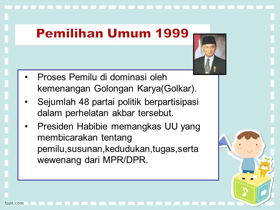 PEMILIHAN UMUM 1999 Presiden Habibie memangkas undang-undang yang membicarakan tentang pemilu,s Susunan,kedudukan,tugas,serta wewenang MPR/DPR.