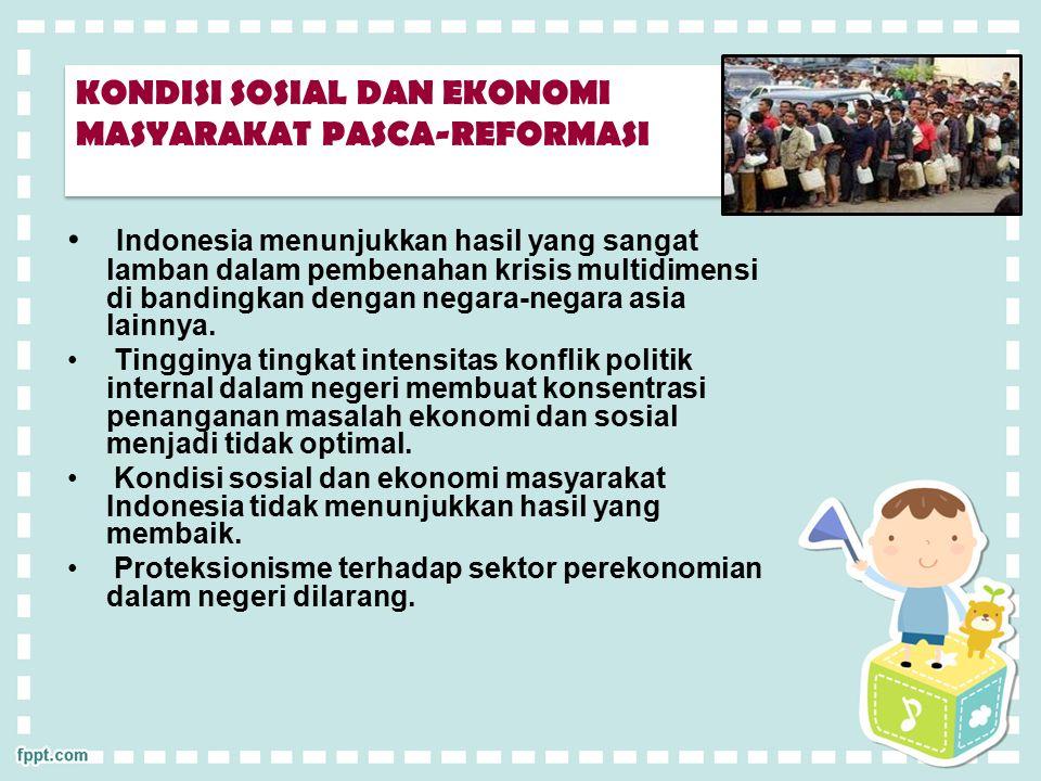 KONDISI SOSIAL DAN EKONOMI MASYARAKAT PASCA-REFORMASI Indonesia menunjukkan hasil yang sangat lamban dalam pembenahan krisis multidimensi di bandingkan dengan negara-negara asia lainnya.
