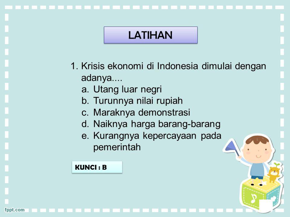 LATIHAN 1.Krisis ekonomi di Indonesia dimulai dengan adanya....