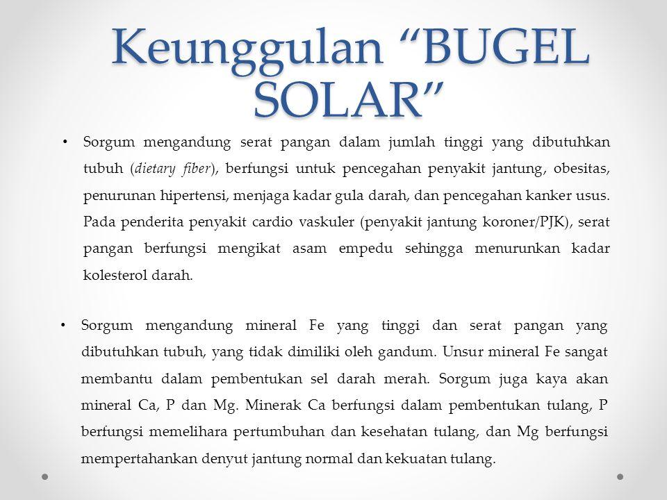 Keunggulan BUGEL SOLAR Sorgum mengandung serat pangan dalam jumlah tinggi yang dibutuhkan tubuh (dietary fiber), berfungsi untuk pencegahan penyakit jantung, obesitas, penurunan hipertensi, menjaga kadar gula darah, dan pencegahan kanker usus.