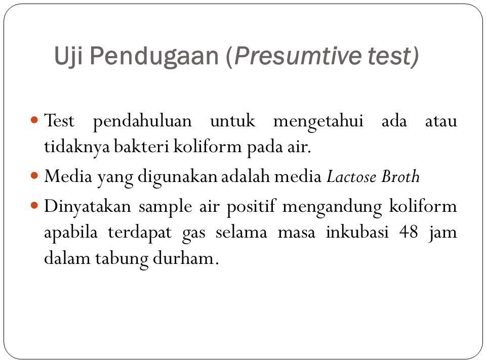 Uji Pendugaan (Presumtive test) Test pendahuluan untuk mengetahui ada atau tidaknya bakteri koliform pada air.