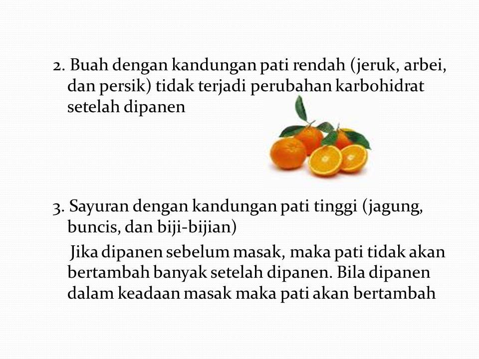 2. Buah dengan kandungan pati rendah (jeruk, arbei, dan persik) tidak terjadi perubahan karbohidrat setelah dipanen 3. Sayuran dengan kandungan pati t