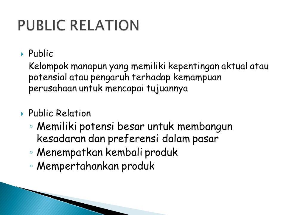  Public Kelompok manapun yang memiliki kepentingan aktual atau potensial atau pengaruh terhadap kemampuan perusahaan untuk mencapai tujuannya  Public Relation ◦ Memiliki potensi besar untuk membangun kesadaran dan preferensi dalam pasar ◦ Menempatkan kembali produk ◦ Mempertahankan produk