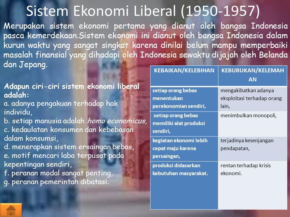Sistem Ekonomi Liberal (1950-1957) Merupakan sistem ekonomi pertama yang dianut oleh bangsa Indonesia pasca kemerdekaan.Sistem ekonomi ini dianut oleh bangsa Indonesia dalam kurun waktu yang sangat singkat karena dinilai belum mampu memperbaiki masalah finansial yang dihadapi oleh Indonesia sewaktu dijajah oleh Belanda dan Jepang.