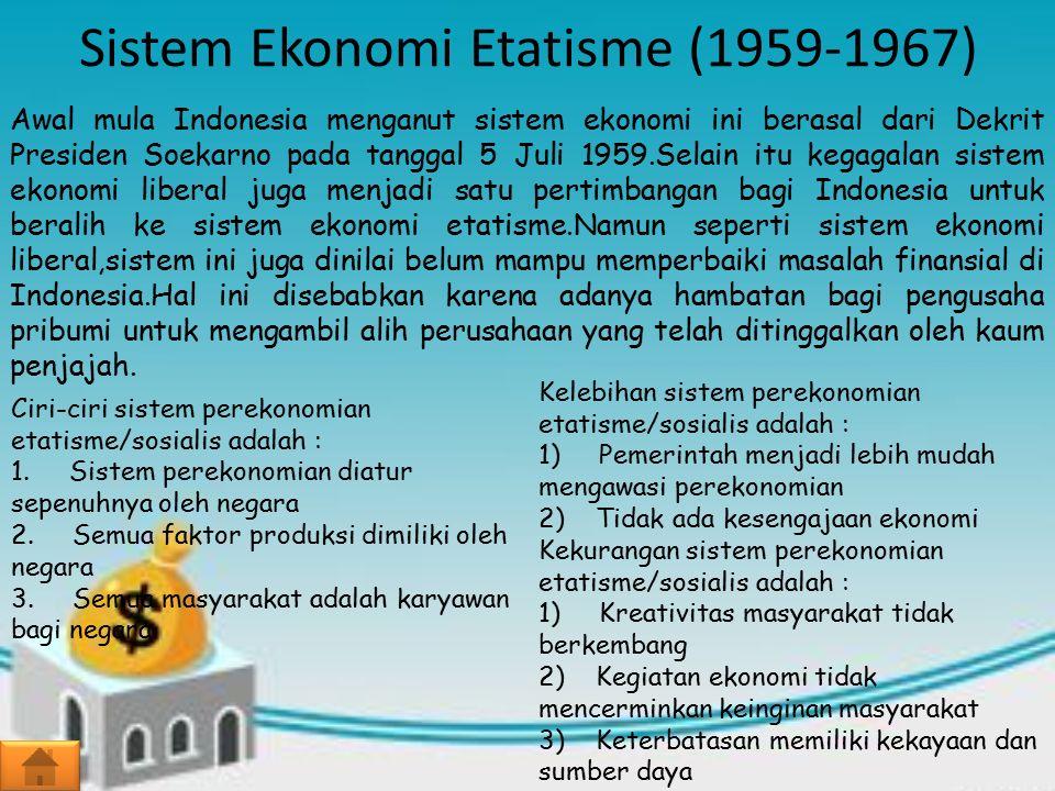 Sistem Ekonomi Etatisme (1959-1967) Awal mula Indonesia menganut sistem ekonomi ini berasal dari Dekrit Presiden Soekarno pada tanggal 5 Juli 1959.Selain itu kegagalan sistem ekonomi liberal juga menjadi satu pertimbangan bagi Indonesia untuk beralih ke sistem ekonomi etatisme.Namun seperti sistem ekonomi liberal,sistem ini juga dinilai belum mampu memperbaiki masalah finansial di Indonesia.Hal ini disebabkan karena adanya hambatan bagi pengusaha pribumi untuk mengambil alih perusahaan yang telah ditinggalkan oleh kaum penjajah.