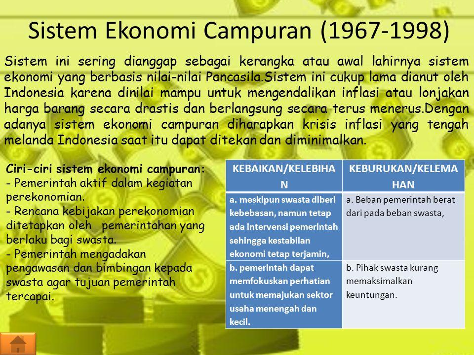 Sistem Ekonomi Campuran (1967-1998) Sistem ini sering dianggap sebagai kerangka atau awal lahirnya sistem ekonomi yang berbasis nilai-nilai Pancasila.Sistem ini cukup lama dianut oleh Indonesia karena dinilai mampu untuk mengendalikan inflasi atau lonjakan harga barang secara drastis dan berlangsung secara terus menerus.Dengan adanya sistem ekonomi campuran diharapkan krisis inflasi yang tengah melanda Indonesia saat itu dapat ditekan dan diminimalkan.