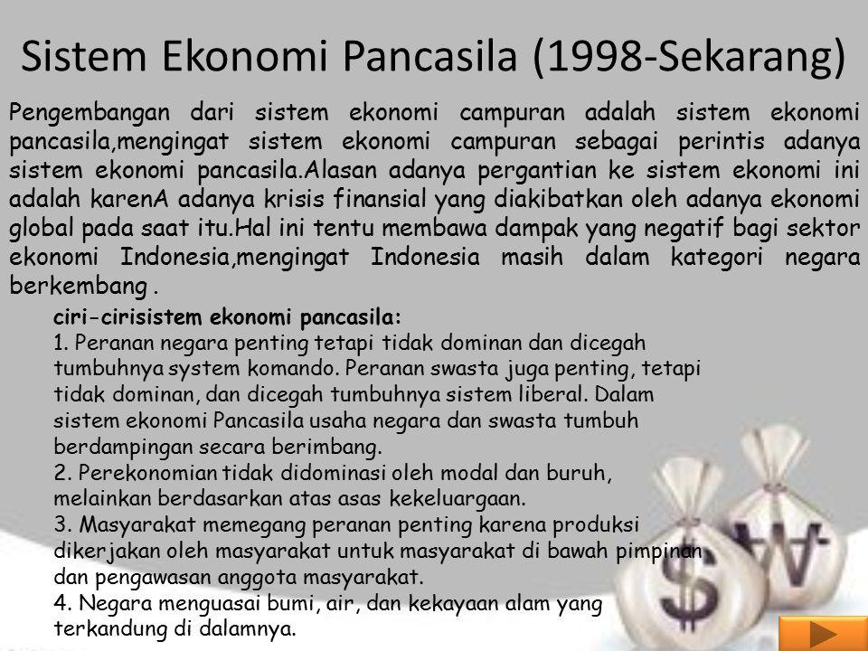 Sistem Ekonomi Pancasila (1998-Sekarang) Pengembangan dari sistem ekonomi campuran adalah sistem ekonomi pancasila,mengingat sistem ekonomi campuran sebagai perintis adanya sistem ekonomi pancasila.Alasan adanya pergantian ke sistem ekonomi ini adalah karenA adanya krisis finansial yang diakibatkan oleh adanya ekonomi global pada saat itu.Hal ini tentu membawa dampak yang negatif bagi sektor ekonomi Indonesia,mengingat Indonesia masih dalam kategori negara berkembang.