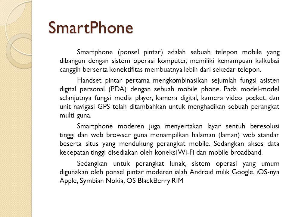 SmartPhone Smartphone (ponsel pintar) adalah sebuah telepon mobile yang dibangun dengan sistem operasi komputer, memiliki kemampuan kalkulasi canggih