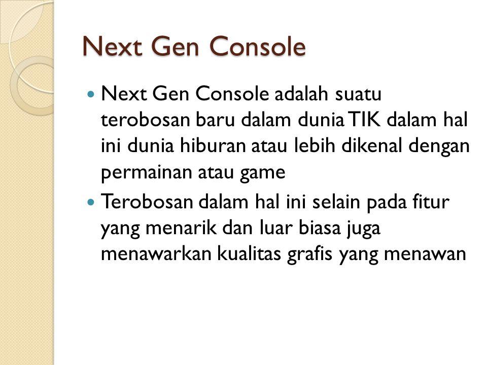 Next Gen Console Next Gen Console adalah suatu terobosan baru dalam dunia TIK dalam hal ini dunia hiburan atau lebih dikenal dengan permainan atau gam