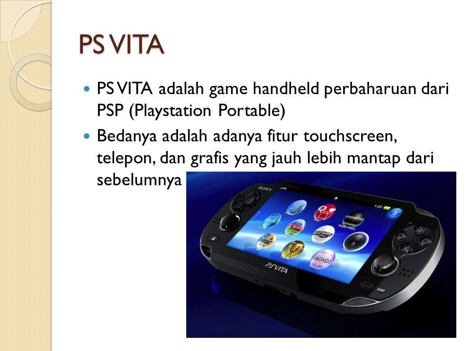 PS VITA PS VITA adalah game handheld perbaharuan dari PSP (Playstation Portable) Bedanya adalah adanya fitur touchscreen, telepon, dan grafis yang jau