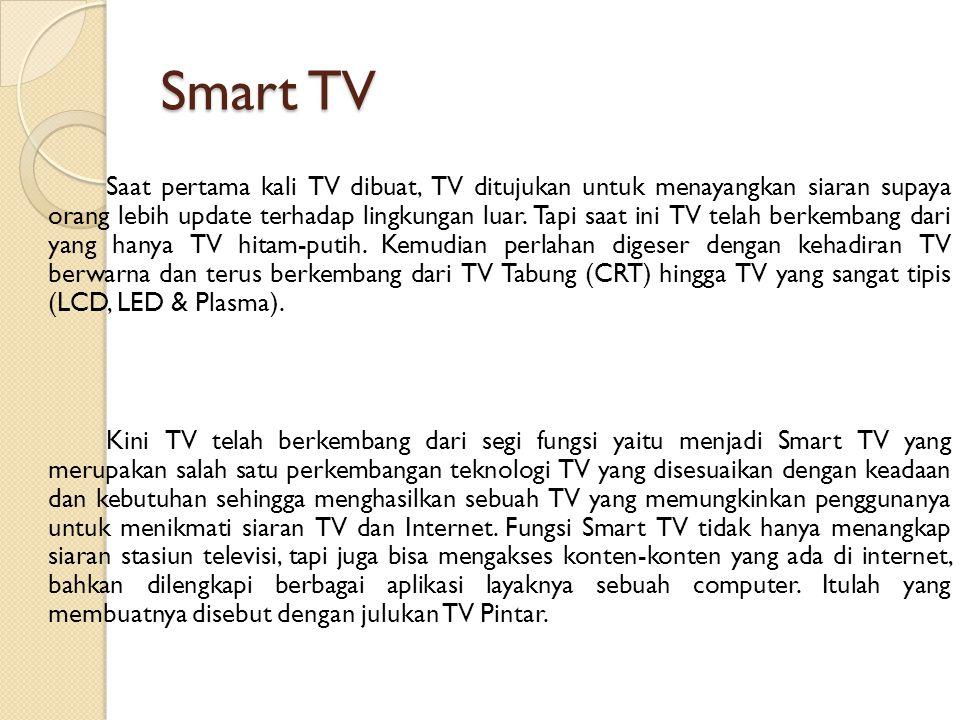Smart TV Saat pertama kali TV dibuat, TV ditujukan untuk menayangkan siaran supaya orang lebih update terhadap lingkungan luar. Tapi saat ini TV telah