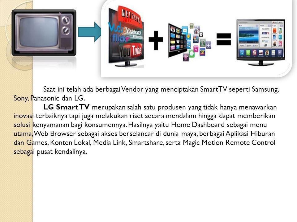 Saat ini telah ada berbagai Vendor yang menciptakan SmartTV seperti Samsung, Sony, Panasonic dan LG. LG Smart TV merupakan salah satu produsen yang ti