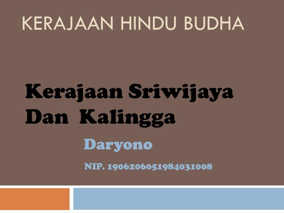 KERAJAAN HINDU BUDHA Kerajaan Sriwijaya Dan Kalingga Daryono NIP. 1906206051984031008
