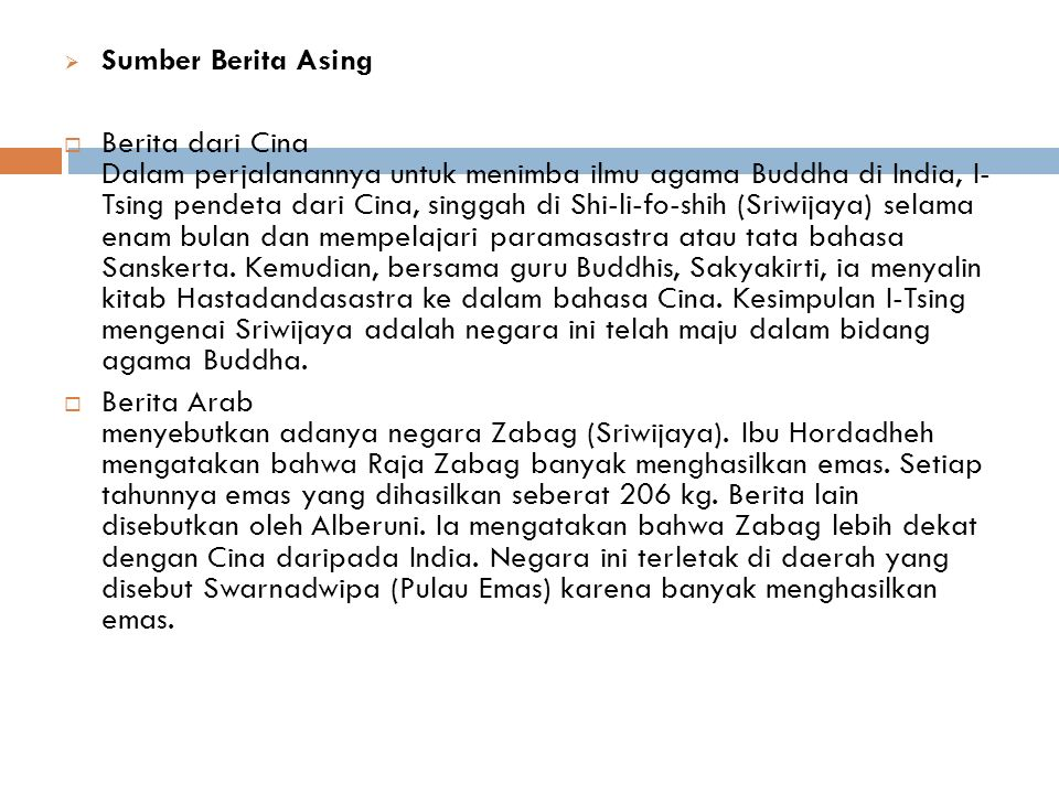  Sumber Berita Asing  Berita dari Cina Dalam perjalanannya untuk menimba ilmu agama Buddha di India, I- Tsing pendeta dari Cina, singgah di Shi-li-fo-shih (Sriwijaya) selama enam bulan dan mempelajari paramasastra atau tata bahasa Sanskerta.