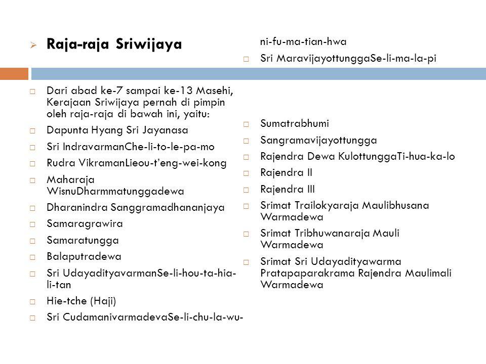  Raja-raja Sriwijaya  Dari abad ke-7 sampai ke-13 Masehi, Kerajaan Sriwijaya pernah di pimpin oleh raja-raja di bawah ini, yaitu:  Dapunta Hyang Sri Jayanasa  Sri IndravarmanChe-li-to-le-pa-mo  Rudra VikramanLieou-t'eng-wei-kong  Maharaja WisnuDharmmatunggadewa  Dharanindra Sanggramadhananjaya  Samaragrawira  Samaratungga  Balaputradewa  Sri UdayadityavarmanSe-li-hou-ta-hia- li-tan  Hie-tche (Haji)  Sri CudamanivarmadevaSe-li-chu-la-wu- ni-fu-ma-tian-hwa  Sri MaravijayottunggaSe-li-ma-la-pi  Sumatrabhumi  Sangramavijayottungga  Rajendra Dewa KulottunggaTi-hua-ka-lo  Rajendra II  Rajendra III  Srimat Trailokyaraja Maulibhusana Warmadewa  Srimat Tribhuwanaraja Mauli Warmadewa  Srimat Sri Udayadityawarma Pratapaparakrama Rajendra Maulimali Warmadewa