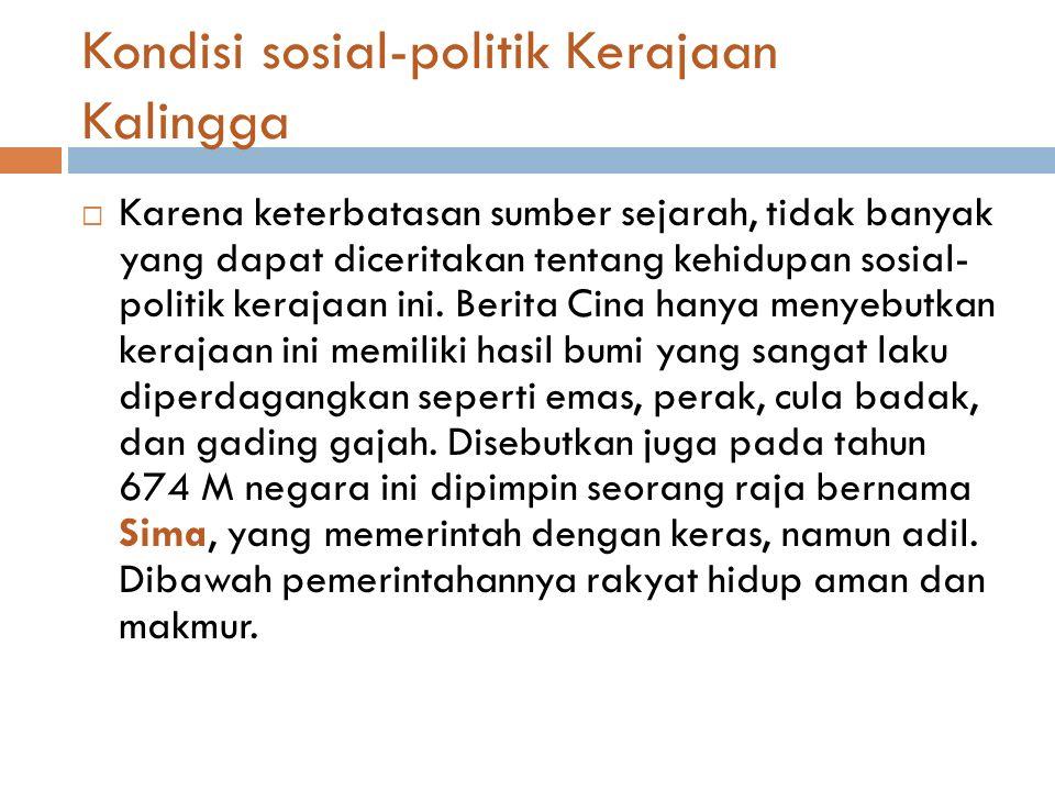 Kondisi sosial-politik Kerajaan Kalingga  Karena keterbatasan sumber sejarah, tidak banyak yang dapat diceritakan tentang kehidupan sosial- politik kerajaan ini.