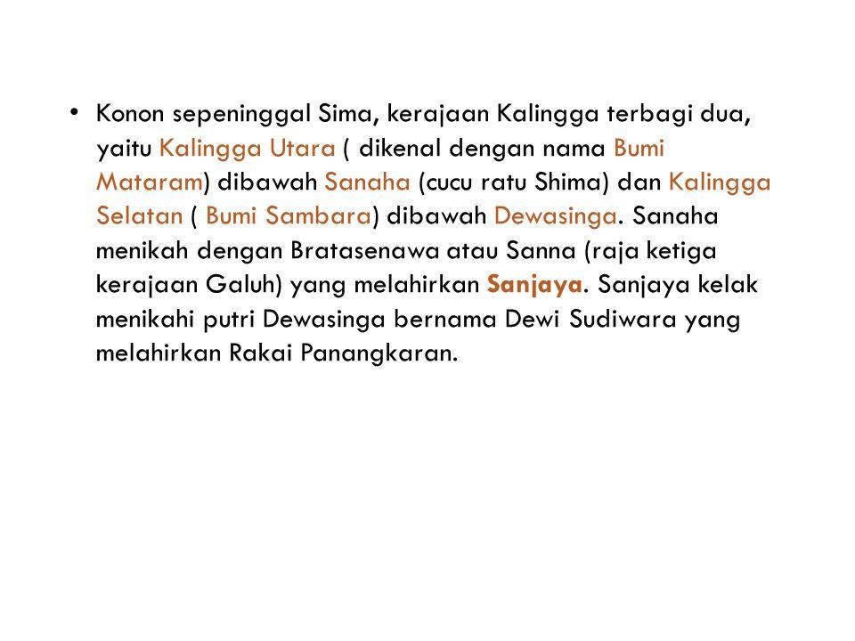 Konon sepeninggal Sima, kerajaan Kalingga terbagi dua, yaitu Kalingga Utara ( dikenal dengan nama Bumi Mataram) dibawah Sanaha (cucu ratu Shima) dan Kalingga Selatan ( Bumi Sambara) dibawah Dewasinga.