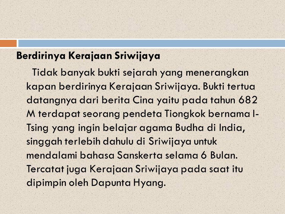 Berdirinya Kerajaan Sriwijaya Tidak banyak bukti sejarah yang menerangkan kapan berdirinya Kerajaan Sriwijaya.