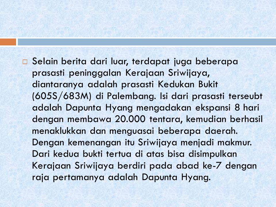  Selain berita dari luar, terdapat juga beberapa prasasti peninggalan Kerajaan Sriwijaya, diantaranya adalah prasasti Kedukan Bukit (605S/683M) di Palembang.