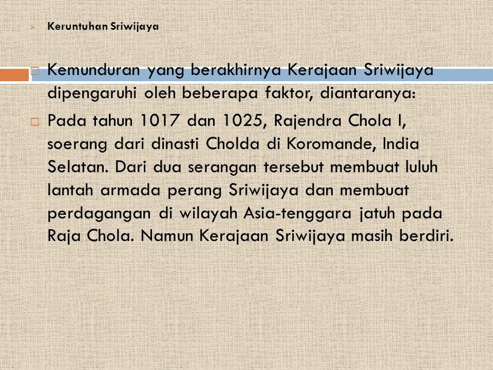  Keruntuhan Sriwijaya  Kemunduran yang berakhirnya Kerajaan Sriwijaya dipengaruhi oleh beberapa faktor, diantaranya:  Pada tahun 1017 dan 1025, Rajendra Chola I, soerang dari dinasti Cholda di Koromande, India Selatan.
