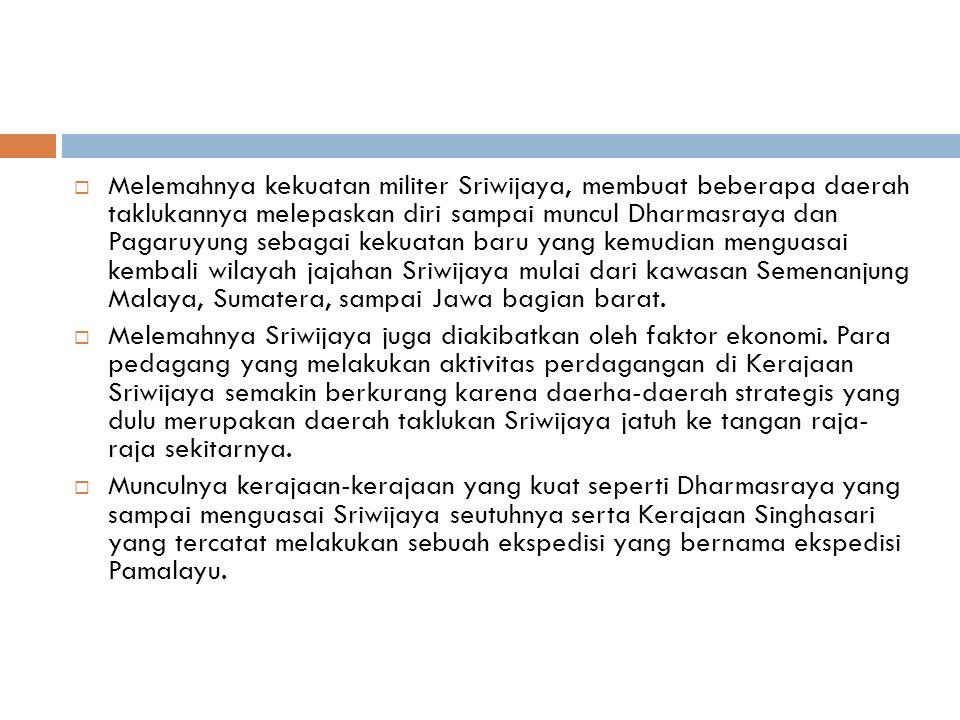  Melemahnya kekuatan militer Sriwijaya, membuat beberapa daerah taklukannya melepaskan diri sampai muncul Dharmasraya dan Pagaruyung sebagai kekuatan baru yang kemudian menguasai kembali wilayah jajahan Sriwijaya mulai dari kawasan Semenanjung Malaya, Sumatera, sampai Jawa bagian barat.