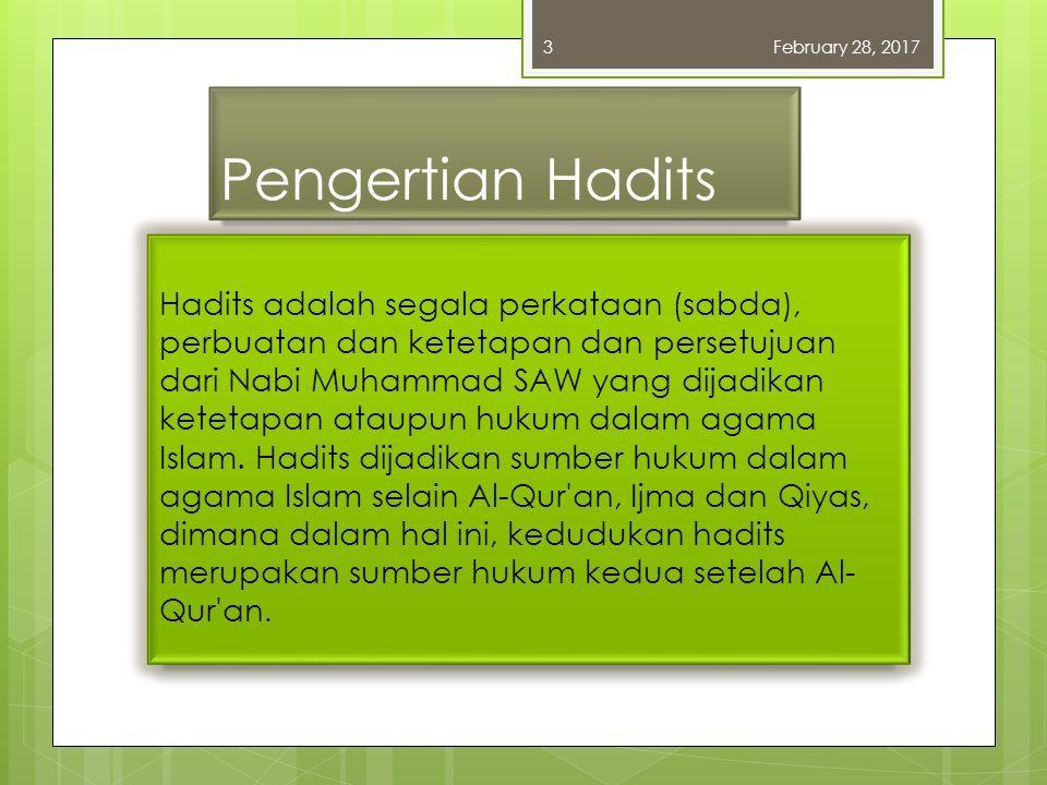 Pengertian Hadits Hadits adalah segala perkataan (sabda), perbuatan dan ketetapan dan persetujuan dari Nabi Muhammad SAW yang dijadikan ketetapan ataupun hukum dalam agama Islam.