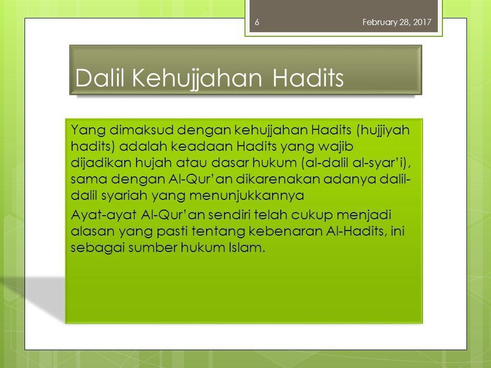 Dalil Kehujjahan Hadits Yang dimaksud dengan kehujjahan Hadits (hujjiyah hadits) adalah keadaan Hadits yang wajib dijadikan hujah atau dasar hukum (al-dalil al-syar'i), sama dengan Al-Qur'an dikarenakan adanya dalil- dalil syariah yang menunjukkannya Ayat-ayat Al-Qur'an sendiri telah cukup menjadi alasan yang pasti tentang kebenaran Al-Hadits, ini sebagai sumber hukum Islam.