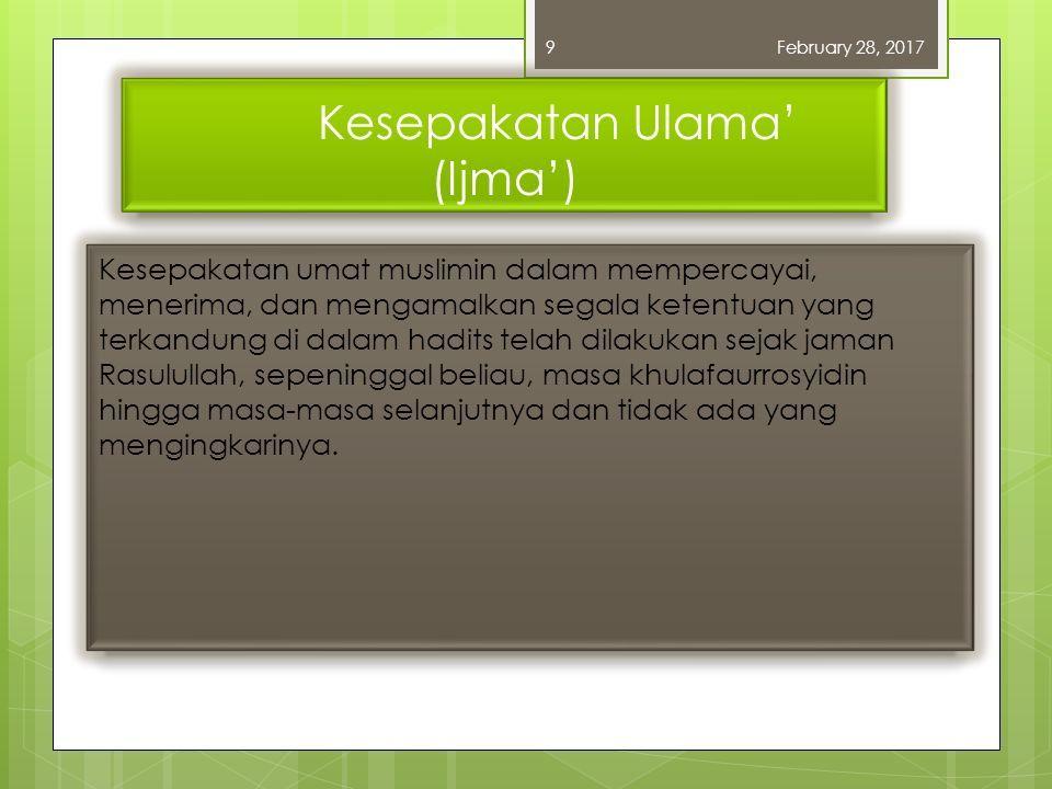 Kesepakatan Ulama' (Ijma') Kesepakatan umat muslimin dalam mempercayai, menerima, dan mengamalkan segala ketentuan yang terkandung di dalam hadits telah dilakukan sejak jaman Rasulullah, sepeninggal beliau, masa khulafaurrosyidin hingga masa-masa selanjutnya dan tidak ada yang mengingkarinya.