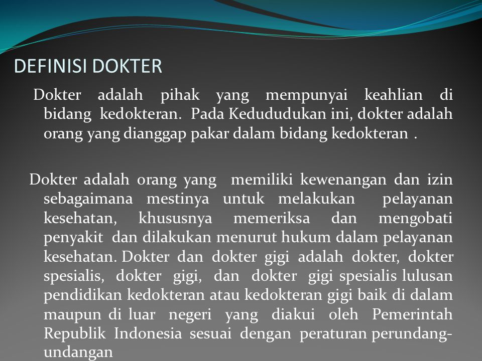 DEFINISI DOKTER Dokter adalah pihak yang mempunyai keahlian di bidang kedokteran. Pada Kedududukan ini, dokter adalah orang yang dianggap pakar dalam