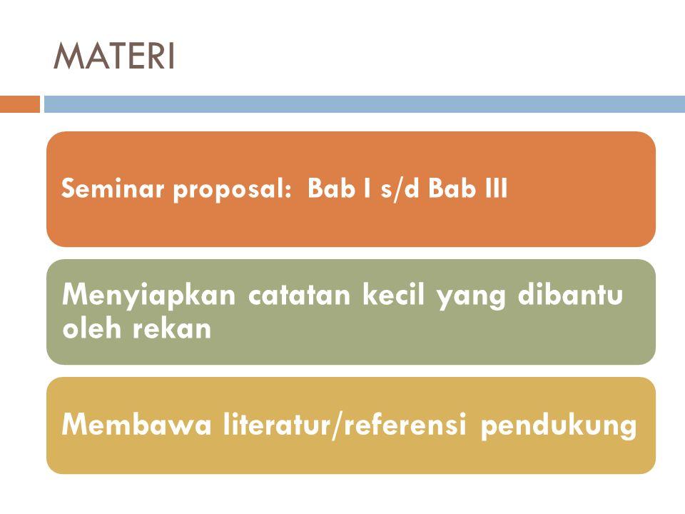 MATERI Seminar proposal: Bab I s/d Bab III Menyiapkan catatan kecil yang dibantu oleh rekan Membawa literatur/referensi pendukung