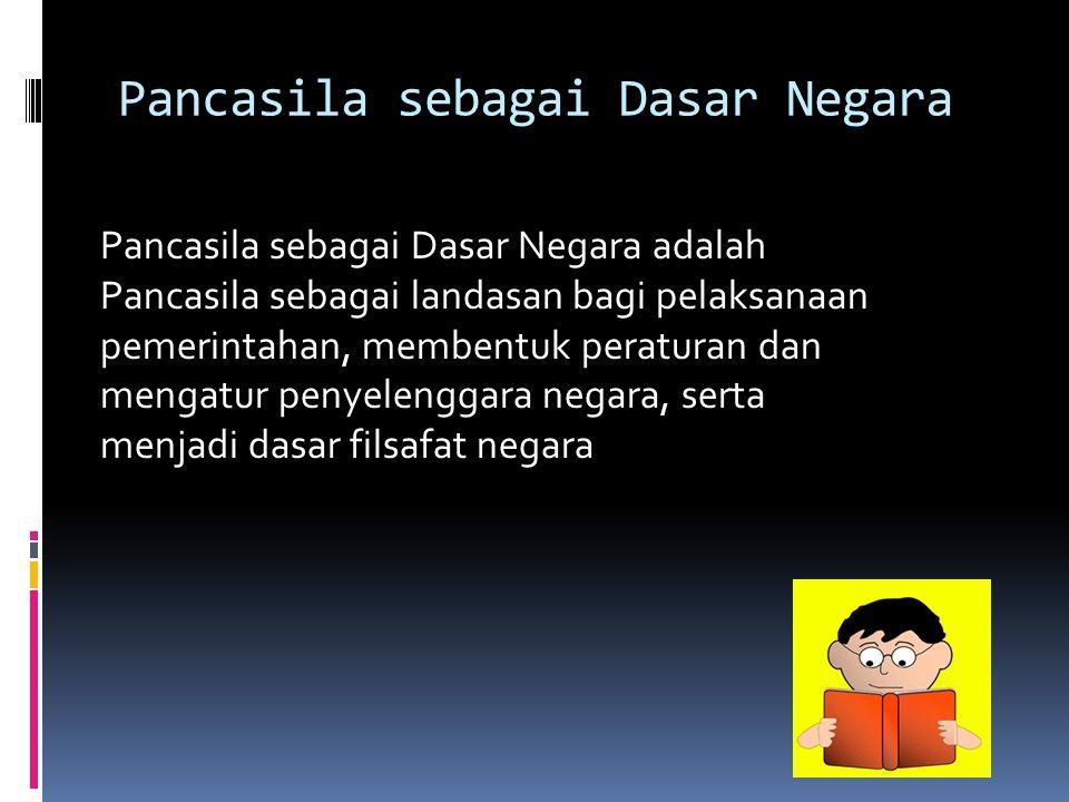 Pancasila sebagai Dasar Negara Pancasila sebagai Dasar Negara adalah Pancasila sebagai landasan bagi pelaksanaan pemerintahan, membentuk peraturan dan mengatur penyelenggara negara, serta menjadi dasar filsafat negara