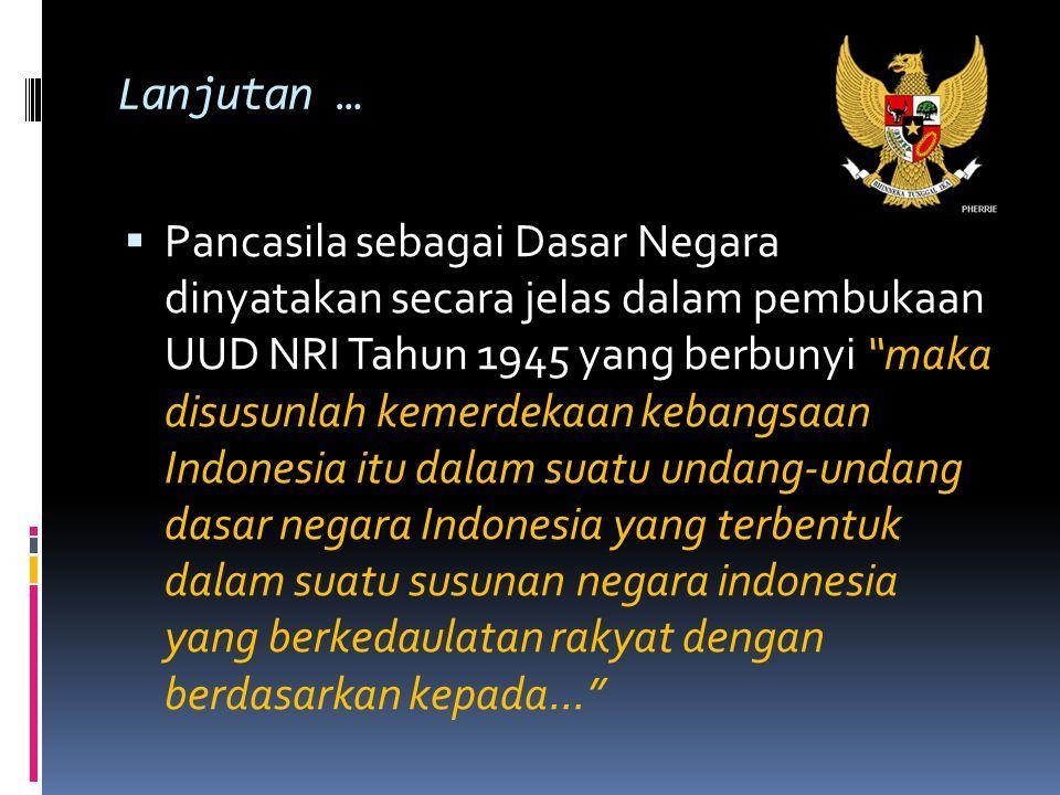 Lanjutan …  Pancasila sebagai Dasar Negara dinyatakan secara jelas dalam pembukaan UUD NRI Tahun 1945 yang berbunyi maka disusunlah kemerdekaan kebangsaan Indonesia itu dalam suatu undang-undang dasar negara Indonesia yang terbentuk dalam suatu susunan negara indonesia yang berkedaulatan rakyat dengan berdasarkan kepada...