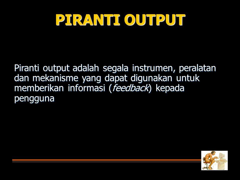 PIRANTI OUTPUT Piranti output adalah segala instrumen, peralatan dan mekanisme yang dapat digunakan untuk memberikan informasi (feedback) kepada pengguna