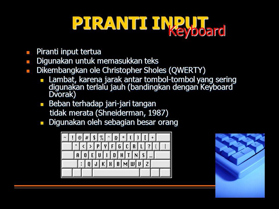 Piranti input tertua Piranti input tertua Digunakan untuk memasukkan teks Digunakan untuk memasukkan teks Dikembangkan ole Christopher Sholes (QWERTY) Dikembangkan ole Christopher Sholes (QWERTY) Lambat, karena jarak antar tombol-tombol yang sering digunakan terlalu jauh (bandingkan dengan Keyboard Dvorak) Lambat, karena jarak antar tombol-tombol yang sering digunakan terlalu jauh (bandingkan dengan Keyboard Dvorak) Beban terhadap jari-jari tangan Beban terhadap jari-jari tangan tidak merata (Shneiderman, 1987) tidak merata (Shneiderman, 1987) Digunakan oleh sebagian besar orang Digunakan oleh sebagian besar orang PIRANTI INPUT Keyboard