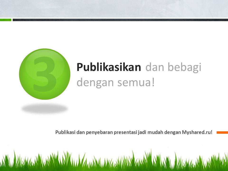 3 Publikasikan dan bebagi dengan semua! Publikasi dan penyebaran presentasi jadi mudah dengan Myshared.ru!