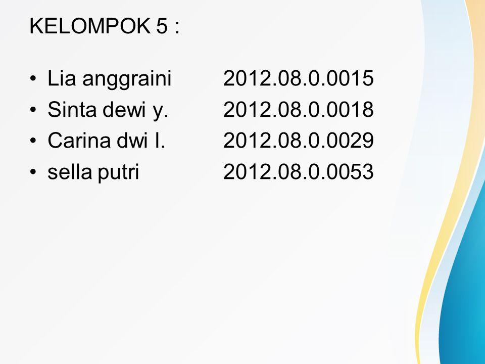 KELOMPOK 5 : •Lia anggraini2012.08.0.0015 •Sinta dewi y.2012.08.0.0018 •Carina dwi l.2012.08.0.0029 •sella putri2012.08.0.0053