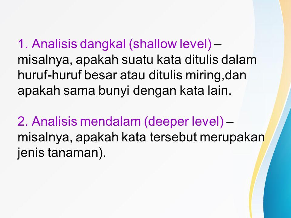 1. Analisis dangkal (shallow level) – misalnya, apakah suatu kata ditulis dalam huruf-huruf besar atau ditulis miring,dan apakah sama bunyi dengan kat