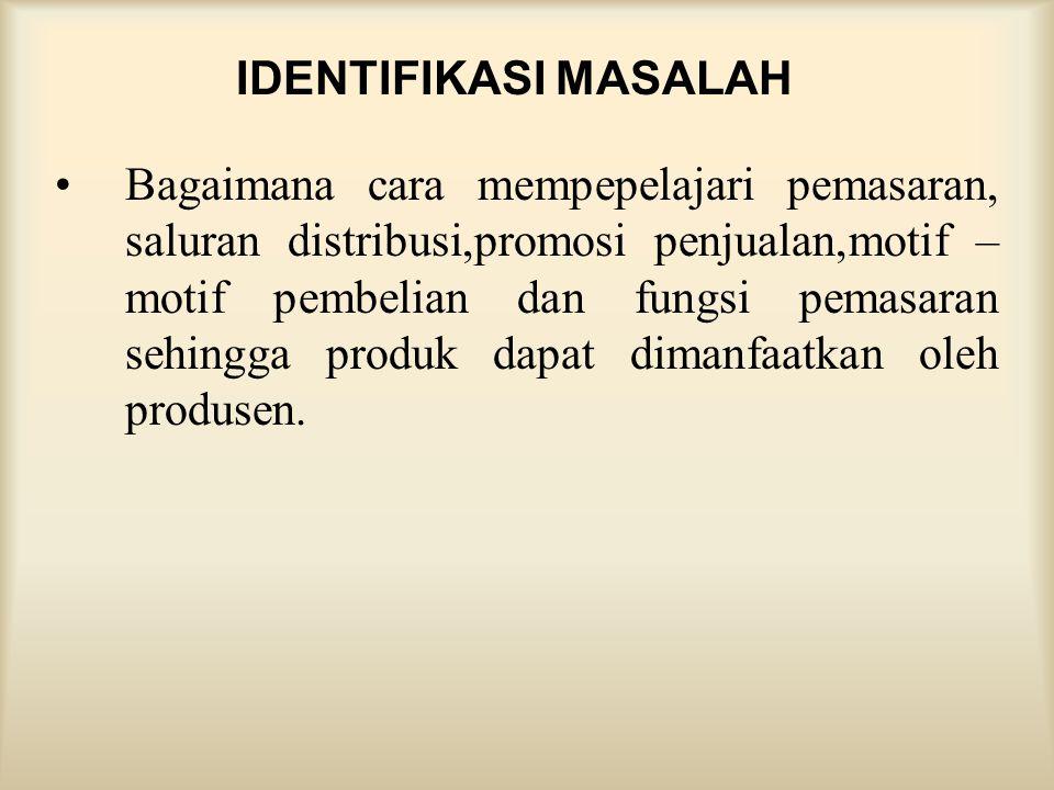 IDENTIFIKASI MASALAH •Bagaimana cara mempepelajari pemasaran, saluran distribusi,promosi penjualan,motif – motif pembelian dan fungsi pemasaran sehing
