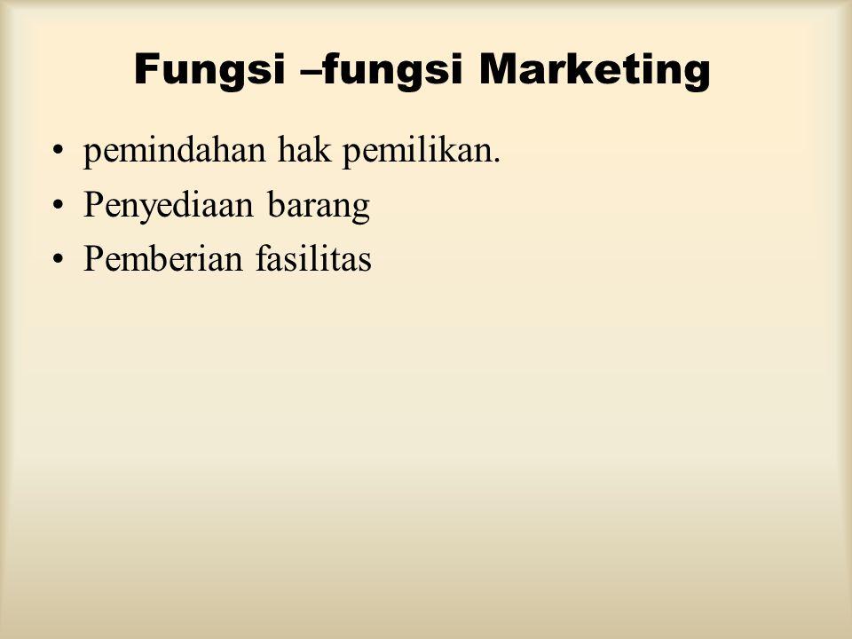 Fungsi –fungsi Marketing •pemindahan hak pemilikan. •Penyediaan barang •Pemberian fasilitas