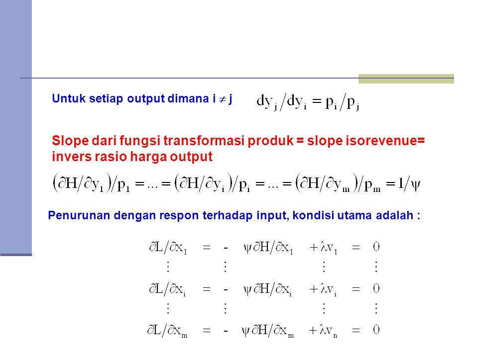 Untuk setiap output dimana i  j Slope dari fungsi transformasi produk = slope isorevenue= invers rasio harga output Penurunan dengan respon terhadap input, kondisi utama adalah :