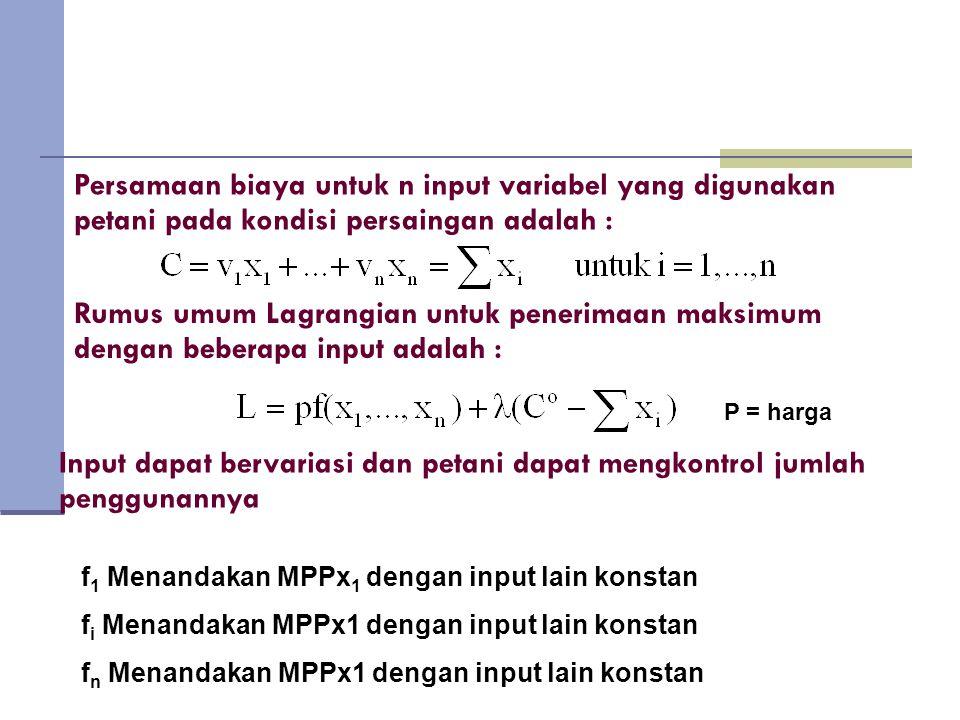 Persamaan biaya untuk n input variabel yang digunakan petani pada kondisi persaingan adalah : Rumus umum Lagrangian untuk penerimaan maksimum dengan beberapa input adalah : P = harga Input dapat bervariasi dan petani dapat mengkontrol jumlah penggunannya f 1 Menandakan MPPx 1 dengan input lain konstan f i Menandakan MPPx1 dengan input lain konstan f n Menandakan MPPx1 dengan input lain konstan