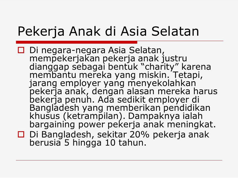 Pekerja Anak di Asia Selatan  Di negara-negara Asia Selatan, mempekerjakan pekerja anak justru dianggap sebagai bentuk charity karena membantu mereka yang miskin.