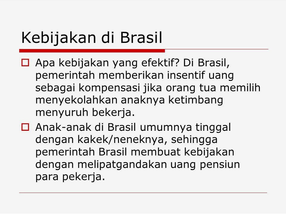 Kebijakan di Brasil  Apa kebijakan yang efektif? Di Brasil, pemerintah memberikan insentif uang sebagai kompensasi jika orang tua memilih menyekolahk