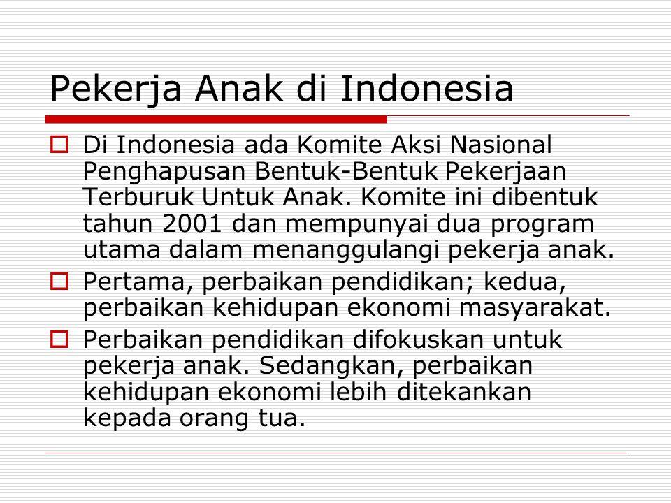 Pekerja Anak di Indonesia  Di Indonesia ada Komite Aksi Nasional Penghapusan Bentuk-Bentuk Pekerjaan Terburuk Untuk Anak. Komite ini dibentuk tahun 2