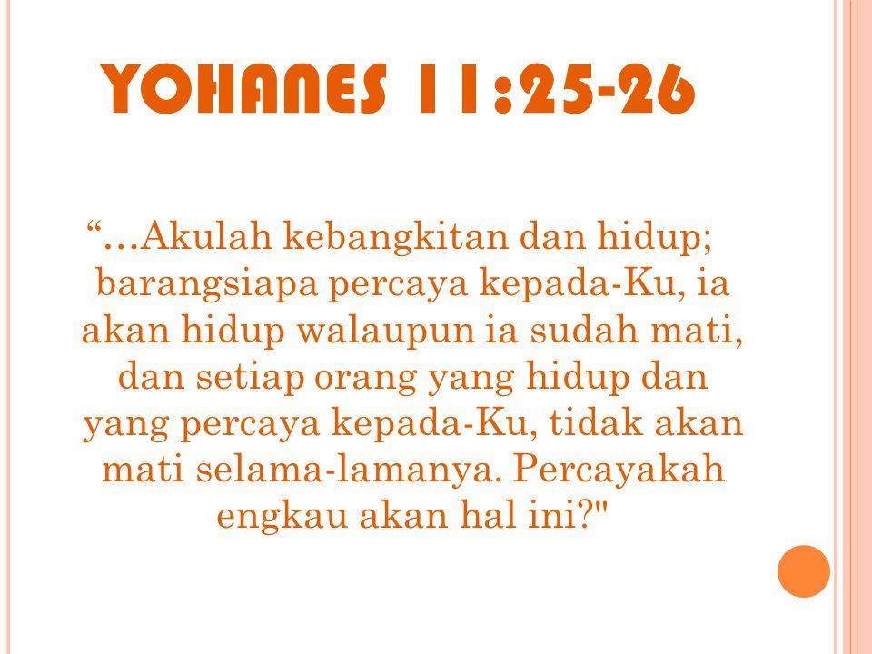 """YOHANES 11:25-26 """"…Akulah kebangkitan dan hidup; barangsiapa percaya kepada-Ku, ia akan hidup walaupun ia sudah mati, dan setiap orang yang hidup dan"""