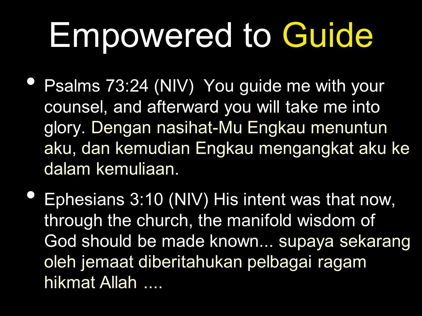 Empowered to Guide • Psalms 73:24 (NIV) You guide me with your counsel, and afterward you will take me into glory. Dengan nasihat-Mu Engkau menuntun a